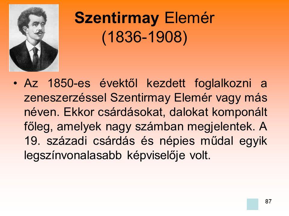 87 Szentirmay Elemér (1836-1908) •Az 1850-es évektől kezdett foglalkozni a zeneszerzéssel Szentirmay Elemér vagy más néven.