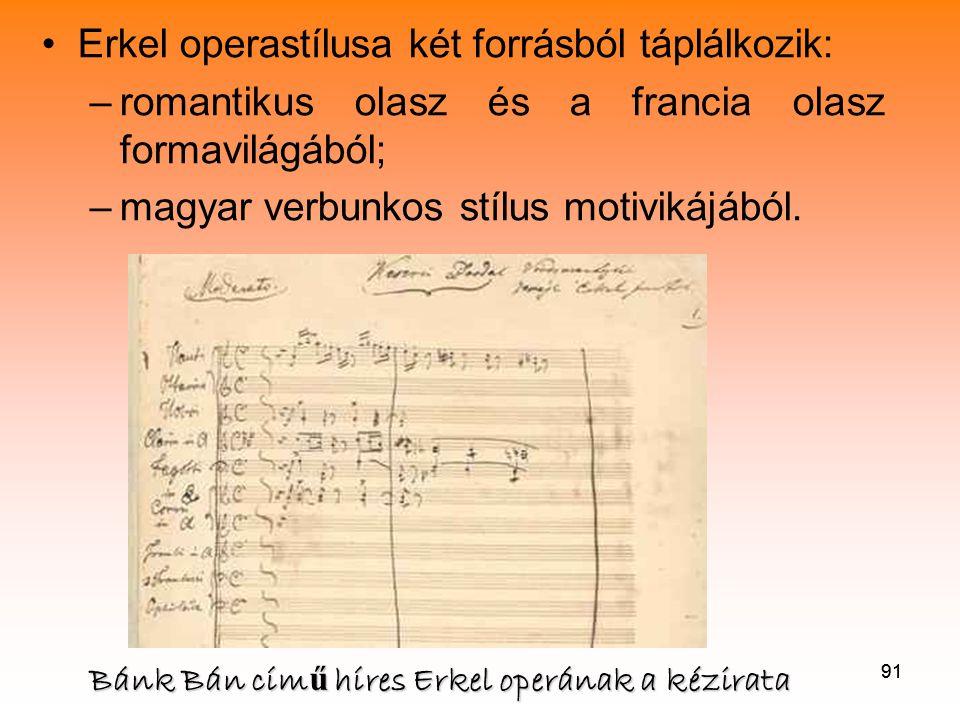 91 •E•Erkel operastílusa két forrásból táplálkozik: –r–romantikus olasz és a francia olasz formavilágából; –m–magyar verbunkos stílus motivikájából.