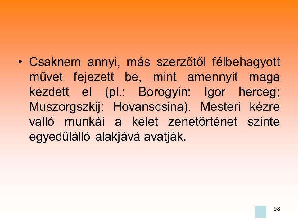 98 •Csaknem annyi, más szerzőtől félbehagyott művet fejezett be, mint amennyit maga kezdett el (pl.: Borogyin: Igor herceg; Muszorgszkij: Hovanscsina).