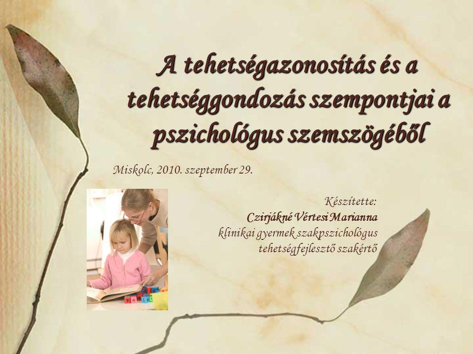 A tehetségazonosítás és a tehetséggondozás szempontjai a pszichológus szemszögéből Miskolc, 2010. szeptember 29. Készítette: Czirjákné Vértesi Mariann