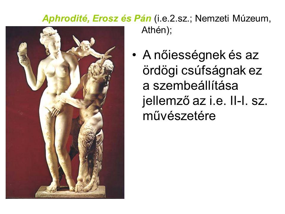 Aphrodité, Erosz és Pán (i.e.2.sz.; Nemzeti Múzeum, Athén); •A nőiességnek és az ördögi csúfságnak ez a szembeállítása jellemző az i.e. II-I. sz. művé