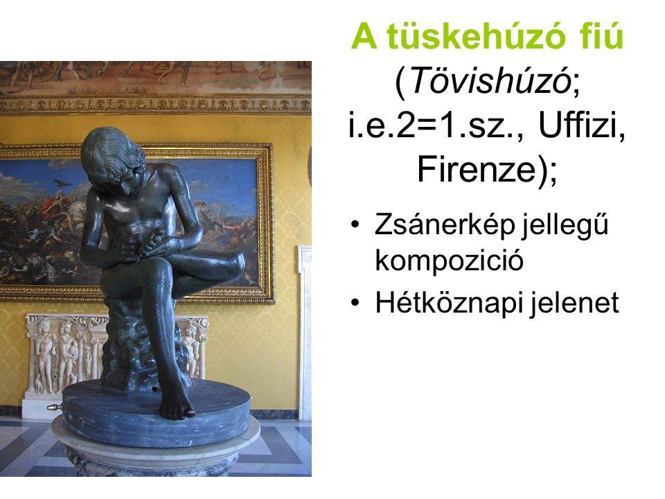A tüskehúzó fiú (Tövishúzó; i.e.2=1.sz., Uffizi, Firenze); •Zsánerkép jellegű kompozició •Hétköznapi jelenet