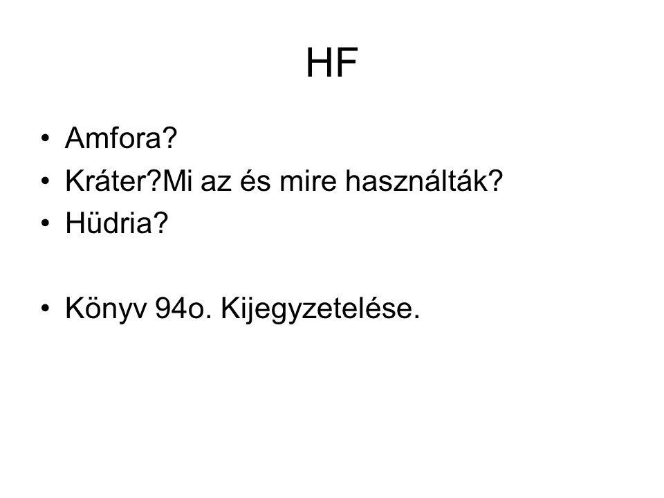 HF •Amfora? •Kráter?Mi az és mire használták? •Hüdria? •Könyv 94o. Kijegyzetelése.