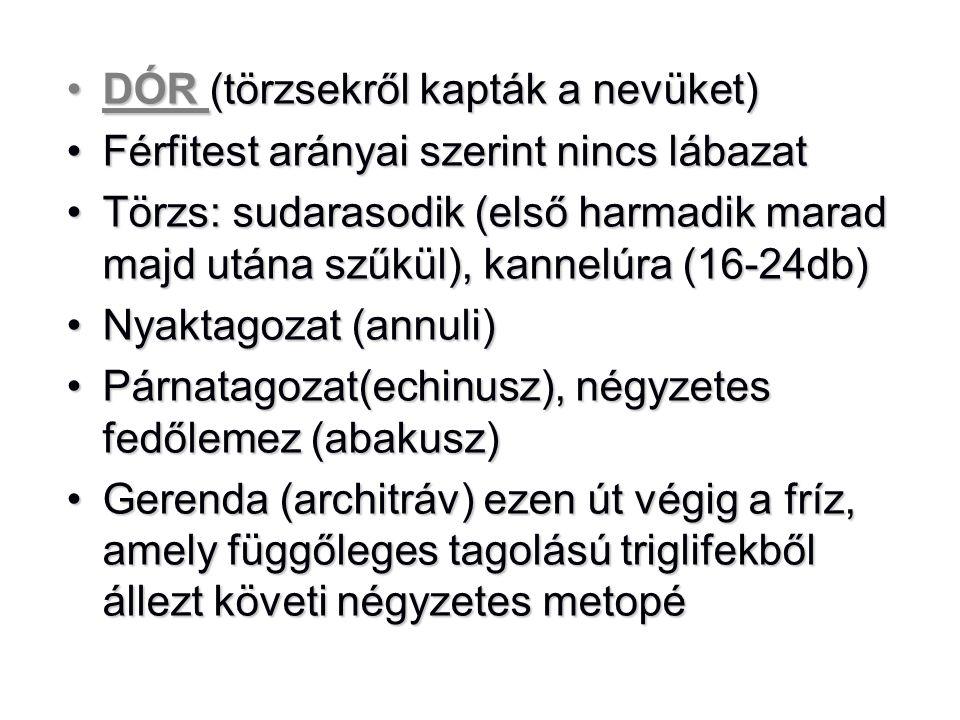 •DÓR (törzsekről kapták a nevüket) •Férfitest arányai szerint nincs lábazat •Törzs: sudarasodik (első harmadik marad majd utána szűkül), kannelúra (16-24db) •Nyaktagozat (annuli) •Párnatagozat(echinusz), négyzetes fedőlemez (abakusz) •Gerenda (architráv) ezen út végig a fríz, amely függőleges tagolású triglifekből állezt követi négyzetes metopé