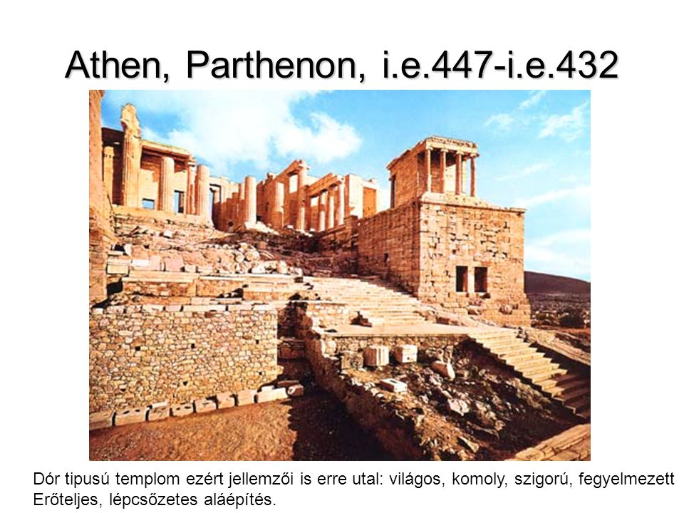 Athen, Parthenon, i.e.447-i.e.432 Dór tipusú templom ezért jellemzői is erre utal: világos, komoly, szigorú, fegyelmezett Erőteljes, lépcsőzetes aláép