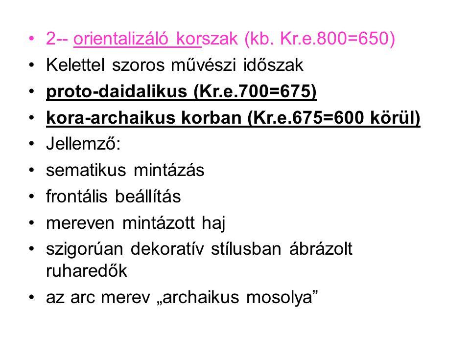•2-- orientalizáló korszak (kb. Kr.e.800=650) •Kelettel szoros művészi időszak •proto-daidalikus (Kr.e.700=675) •kora-archaikus korban (Kr.e.675=600 k