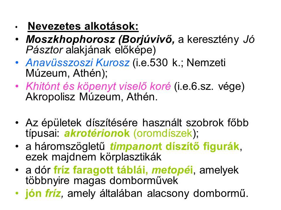 • Nevezetes alkotások: •Moszkhophorosz (Borjúvivő, a keresztény Jó Pásztor alakjának előképe) •Anavüsszoszi Kurosz (i.e.530 k.; Nemzeti Múzeum, Athén); •Khitónt és köpenyt viselő koré (i.e.6.sz.