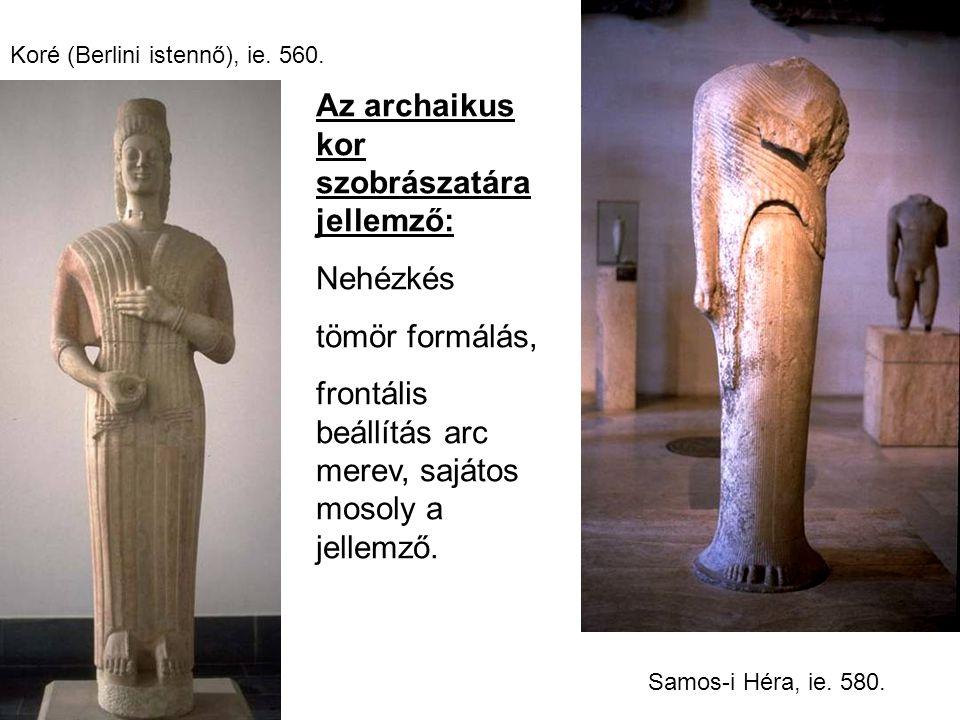 Koré (Berlini istennő), ie. 560. Samos-i Héra, ie. 580. Az archaikus kor szobrászatára jellemző: Nehézkés tömör formálás, frontális beállítás arc mere