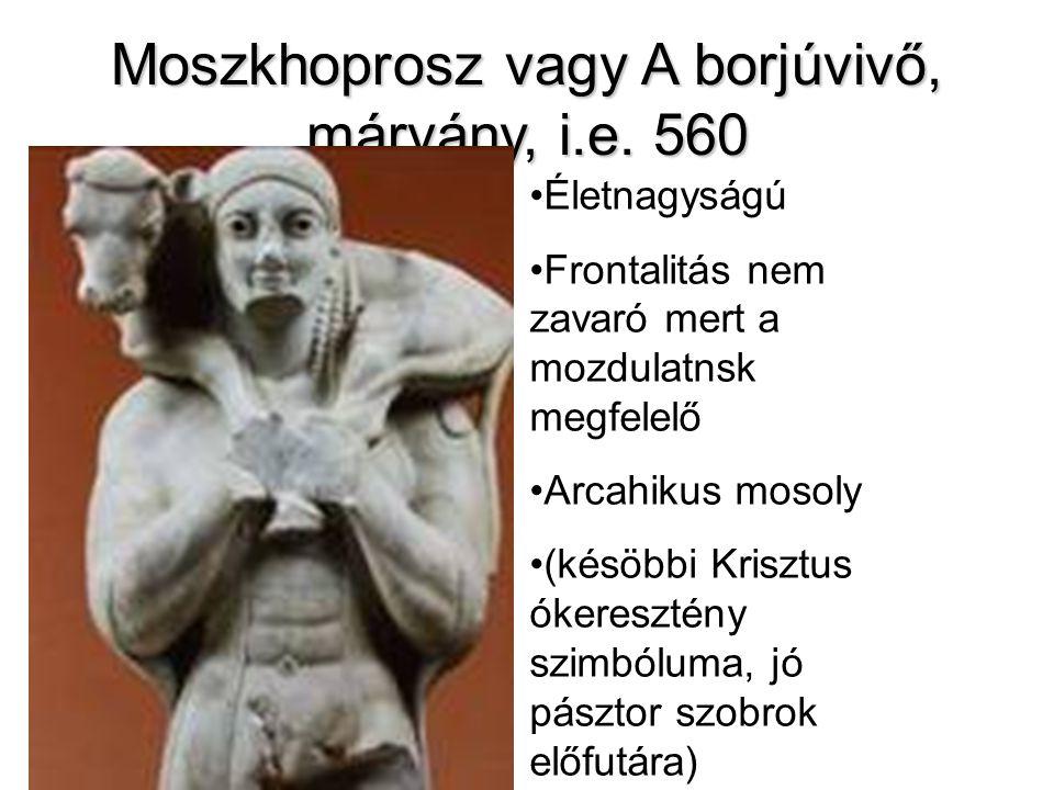 Moszkhoprosz vagy A borjúvivő, márvány, i.e. 560 •Életnagyságú •Frontalitás nem zavaró mert a mozdulatnsk megfelelő •Arcahikus mosoly •(késöbbi Kriszt