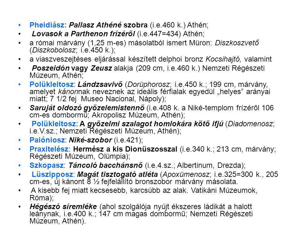 """•Pheidiász: Pallasz Athéné szobra (i.e.460 k.) Athén; • Lovasok a Parthenon frízéről (i.e.447=434) Athén; •a római márvány (1,25 m-es) másolatból ismert Müron: Diszkoszvető (Diszkobolosz; i.e.450 k.); •a viaszveszejtéses eljárással készített delphoi bronz Kocsihajtó, valamint • Poszeidón vagy Zeusz alakja (209 cm, i.e.460 k.) Nemzeti Régészeti Múzeum, Athén; •Polükleitosz: Lándzsavivő (Dorüphorosz; i.e.450 k.; 199 cm, márvány, amelyet kánonnak neveznek az ideális férfialak egyedül """"helyes arányai miatt; 7 1/2 fej Museo Nacional, Nápoly); •Saruját oldozó győzelemistennő (i.e.408 k."""