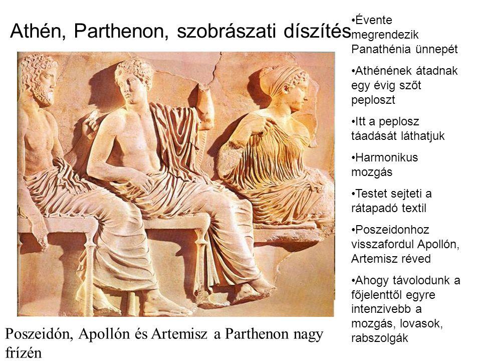 Athén, Parthenon, szobrászati díszítés Poszeidón, Apollón és Artemisz a Parthenon nagy frízén •Évente megrendezik Panathénia ünnepét •Athénének átadnak egy évig szőt peploszt •Itt a peplosz táadását láthatjuk •Harmonikus mozgás •Testet sejteti a rátapadó textil •Poszeidonhoz visszafordul Apollón, Artemisz réved •Ahogy távolodunk a főjelenttől egyre intenzivebb a mozgás, lovasok, rabszolgák