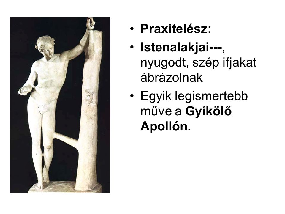 •Praxitelész: •Istenalakjai---, nyugodt, szép ifjakat ábrázolnak •Egyik legismertebb műve a Gyíkölő Apollón.