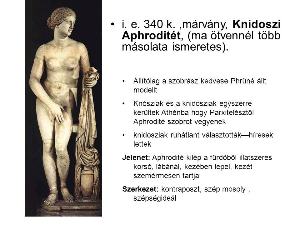 •i. e. 340 k.,márvány, Knidoszi Aphroditét, (ma ötvennél több másolata ismeretes). •Állítólag a szobrász kedvese Phrüné állt modellt •Knósziak és a kn