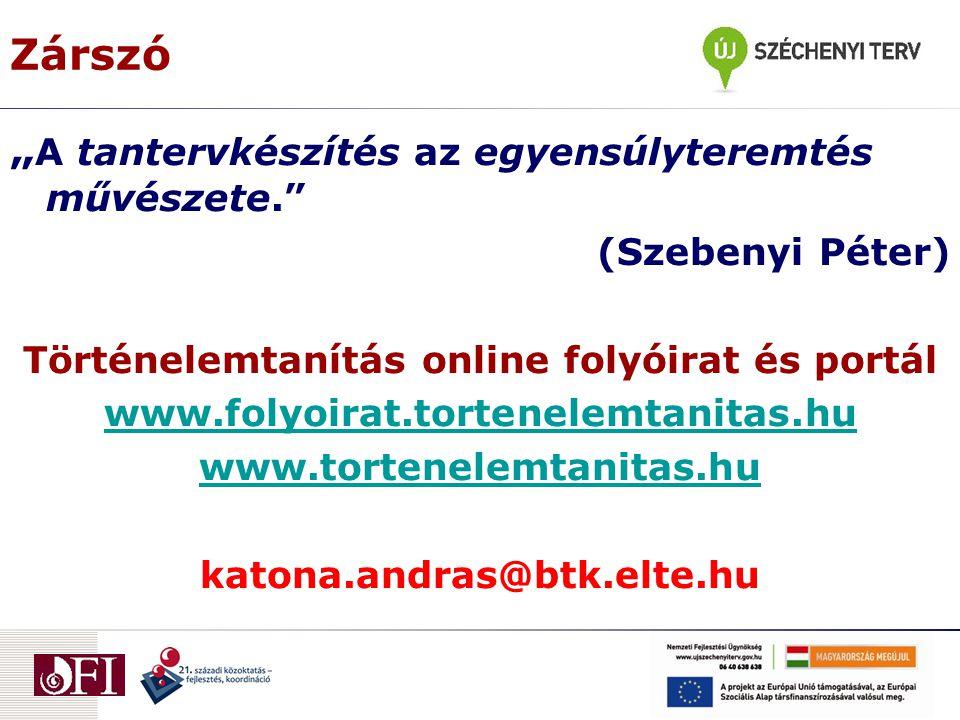 """Zárszó """" A tantervkészítés az egyensúlyteremtés művészete. (Szebenyi Péter) Történelemtanítás online folyóirat és portál www.folyoirat.tortenelemtanitas.hu www.tortenelemtanitas.hu katona.andras@btk.elte.hu"""