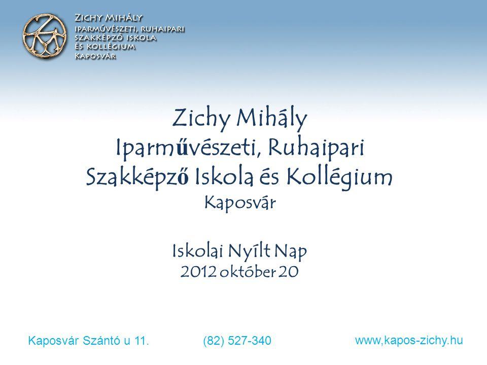 Kaposvár Szántó u 11.(82) 527-340 www,kapos-zichy.hu Zichy Mihály Iparművészeti, Ruhaipari Szakképző Iskola és Kollégium Kaposvár Iskolai Nyílt Nap 20