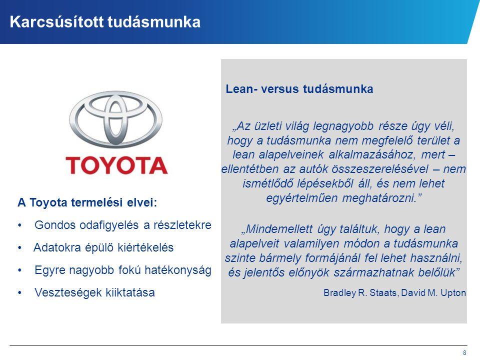 8 Karcsúsított tudásmunka A Toyota termelési elvei: • Gondos odafigyelés a részletekre • Adatokra épülő kiértékelés • Egyre nagyobb fokú hatékonyság •