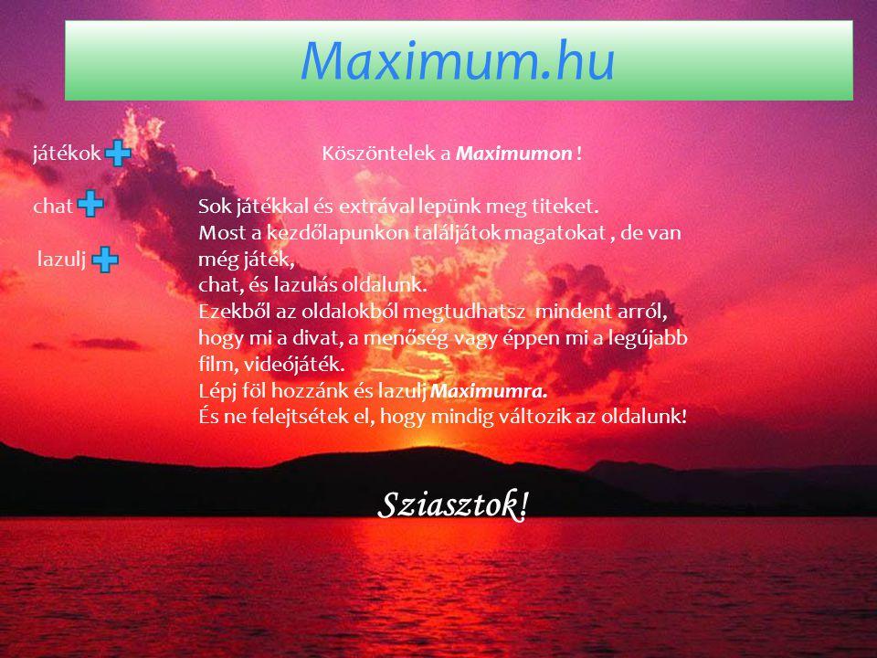 Maximum.hu játékok chat lazulj Köszöntelek a Maximumon ! Sok játékkal és extrával lepünk meg titeket. Most a kezdőlapunkon találjátok magatokat, de va