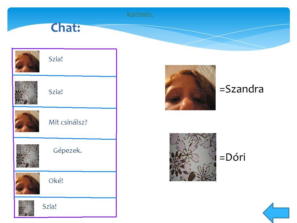 Chat: Szia! Mit csinálsz Gépezek. Oké! Szia! =Dóri =Szandra Kattints.
