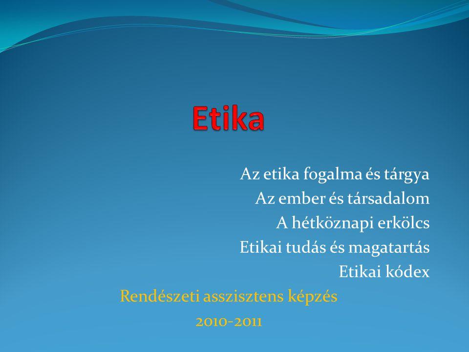 Az etika fogalma és tárgya Az ember és társadalom A hétköznapi erkölcs Etikai tudás és magatartás Etikai kódex Rendészeti asszisztens képzés 2010-2011