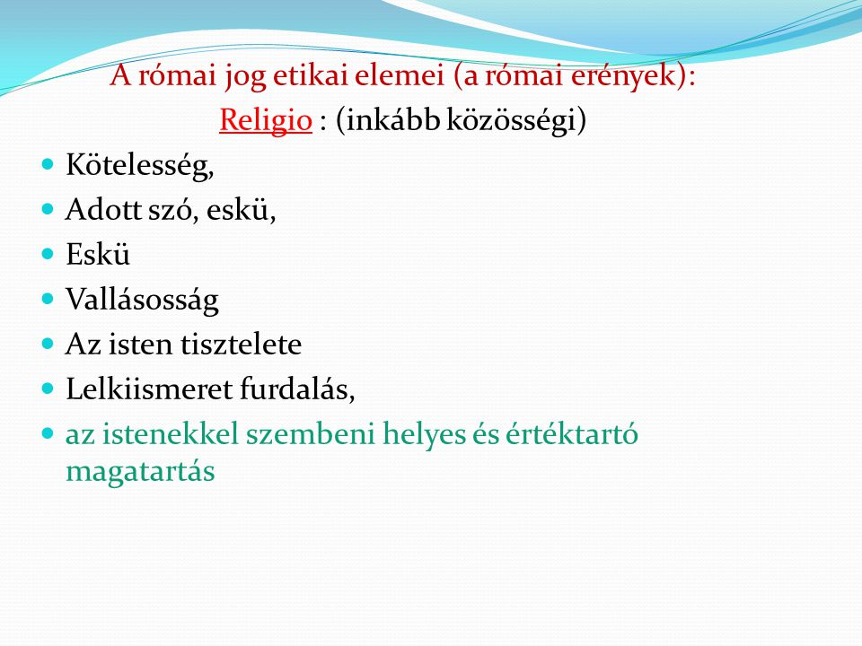 A római jog etikai elemei (a római erények): Religio : (inkább közösségi)  Kötelesség,  Adott szó, eskü,  Eskü  Vallásosság  Az isten tisztelete