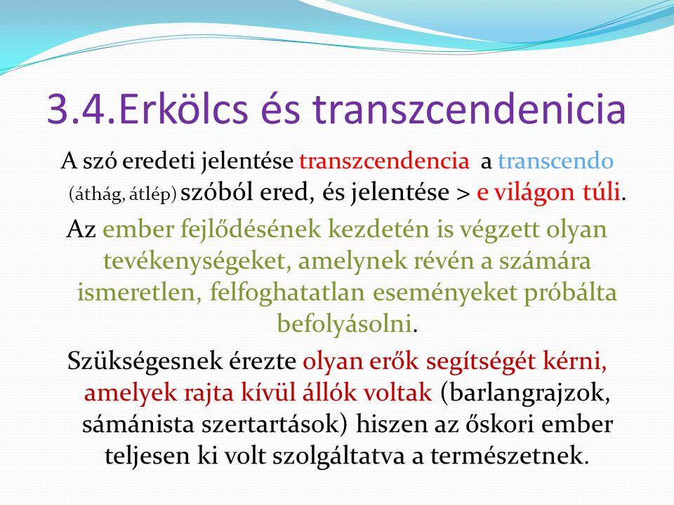 3.4.Erkölcs és transzcendenicia A szó eredeti jelentése transzcendencia a transcendo (áthág, átlép) szóból ered, és jelentése > e világon túli. Az emb