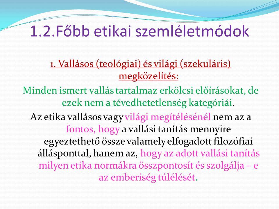 1.2.Főbb etikai szemléletmódok 1. Vallásos (teológiai) és világi (szekuláris) megközelítés: Minden ismert vallás tartalmaz erkölcsi előírásokat, de ez
