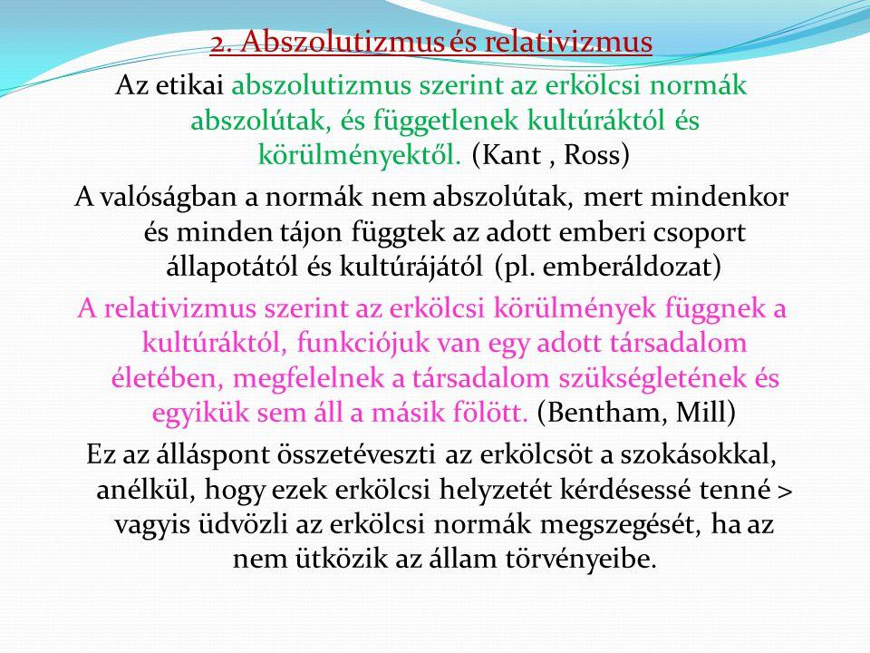 2. Abszolutizmus és relativizmus Az etikai abszolutizmus szerint az erkölcsi normák abszolútak, és függetlenek kultúráktól és körülményektől. (Kant, R