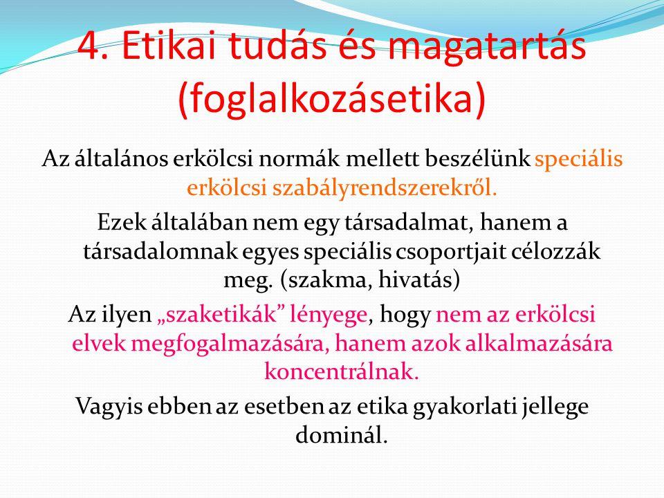 4. Etikai tudás és magatartás (foglalkozásetika) Az általános erkölcsi normák mellett beszélünk speciális erkölcsi szabályrendszerekről. Ezek általába