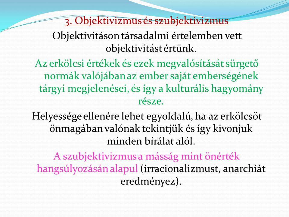 3. Objektivizmus és szubjektivizmus Objektivitáson társadalmi értelemben vett objektivitást értünk. Az erkölcsi értékek és ezek megvalósítását sürgető