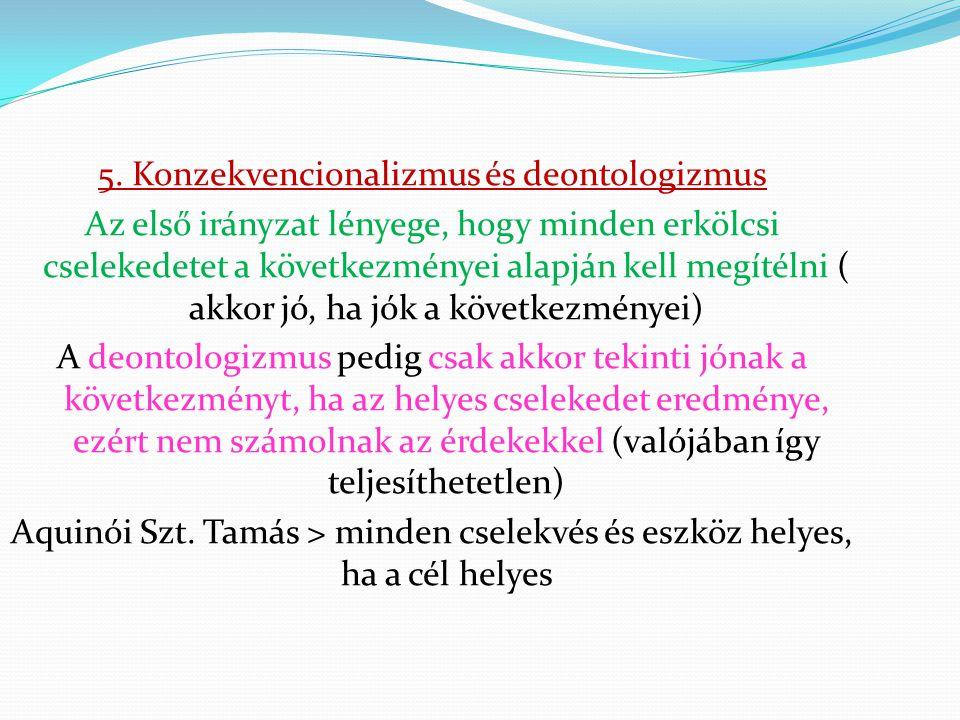 5. Konzekvencionalizmus és deontologizmus Az első irányzat lényege, hogy minden erkölcsi cselekedetet a következményei alapján kell megítélni ( akkor