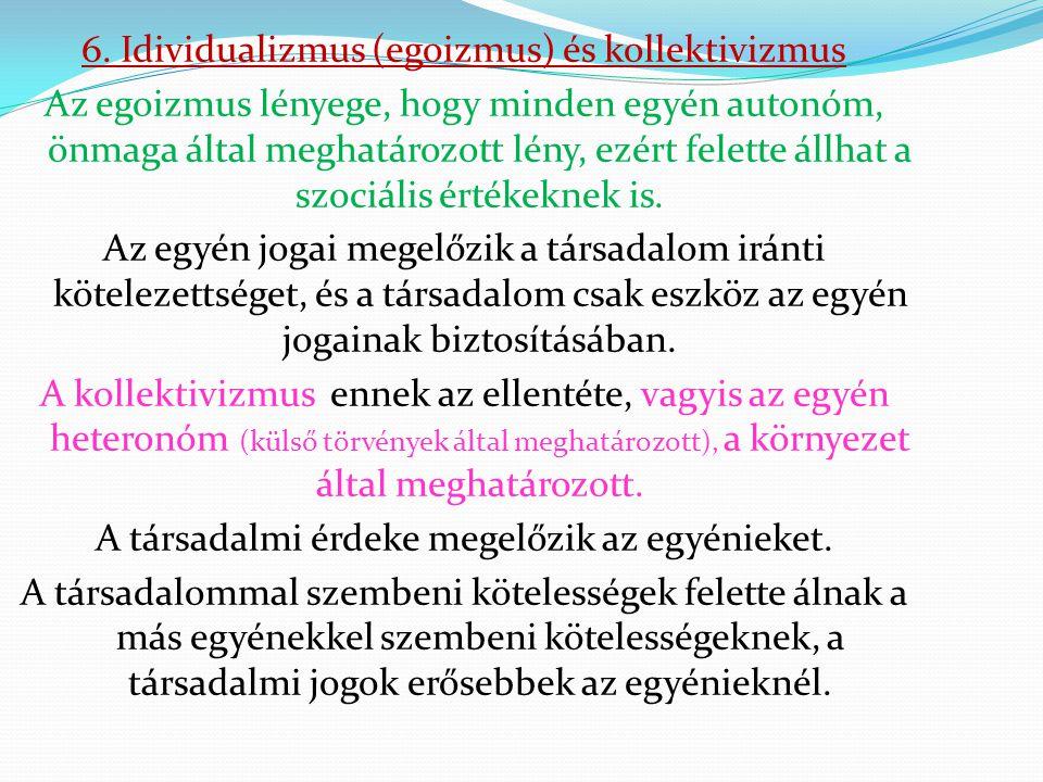 6. Idividualizmus (egoizmus) és kollektivizmus Az egoizmus lényege, hogy minden egyén autonóm, önmaga által meghatározott lény, ezért felette állhat a