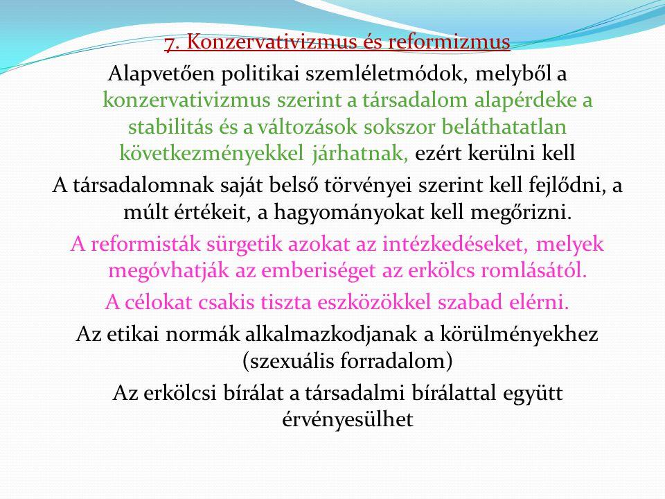 7. Konzervativizmus és reformizmus Alapvetően politikai szemléletmódok, melyből a konzervativizmus szerint a társadalom alapérdeke a stabilitás és a v