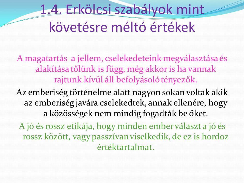 1.4. Erkölcsi szabályok mint követésre méltó értékek A magatartás a jellem, cselekedeteink megválasztása és alakítása tőlünk is függ, még akkor is ha
