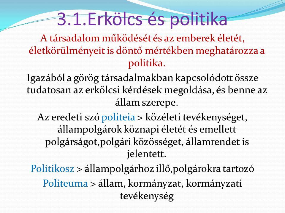 3.1.Erkölcs és politika A társadalom működését és az emberek életét, életkörülményeit is döntő mértékben meghatározza a politika. Igazából a görög tár