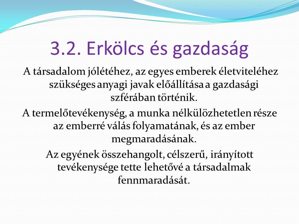 3.2. Erkölcs és gazdaság A társadalom jólétéhez, az egyes emberek életviteléhez szükséges anyagi javak előállítása a gazdasági szférában történik. A t