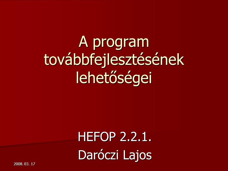 2008. 03. 17 A program továbbfejlesztésének lehetőségei HEFOP 2.2.1. Daróczi Lajos