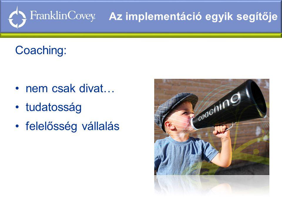 Coaching: •nem csak divat… •tudatosság •felelősség vállalás Az implementáció egyik segítője