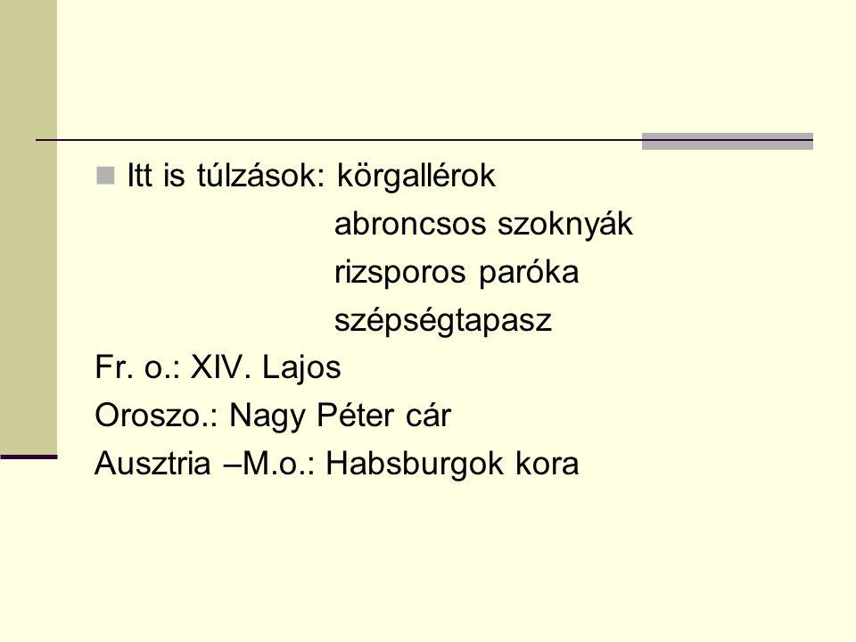  Itt is túlzások: körgallérok abroncsos szoknyák rizsporos paróka szépségtapasz Fr. o.: XIV. Lajos Oroszo.: Nagy Péter cár Ausztria –M.o.: Habsburgok