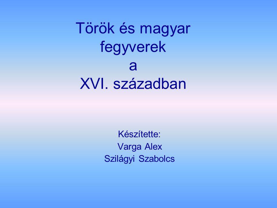 Török és magyar fegyverek a XVI. században Készítette: Varga Alex Szilágyi Szabolcs