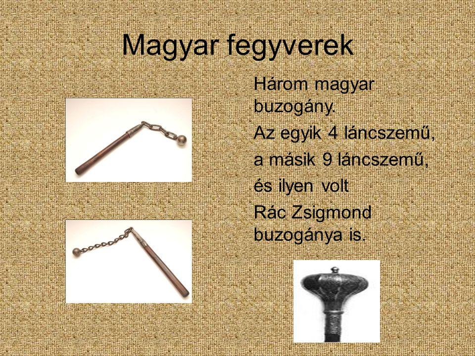 Magyar fegyverek Három magyar buzogány. Az egyik 4 láncszemű, a másik 9 láncszemű, és ilyen volt Rác Zsigmond buzogánya is.