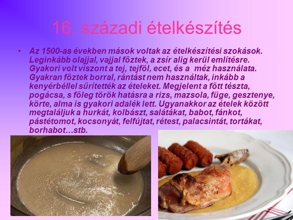 16. századi ételkészítés •Az 1500-as években mások voltak az ételkészítési szokások. Leginkább olajjal, vajjal főztek, a zsír alig kerül említésre. Gy