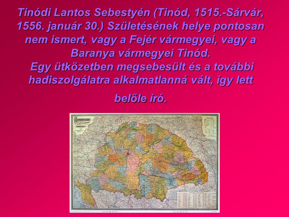 Tinódi Lantos Sebestyén (Tinód, 1515.-Sárvár, 1556. január 30.) Születésének helye pontosan nem ismert, vagy a Fejér vármegyei, vagy a Baranya vármegy