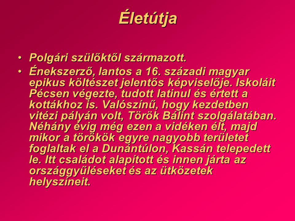Életútja •Polgári szülőktől származott. •Énekszerző, lantos a 16. századi magyar epikus költészet jelentős képviselője. Iskoláit Pécsen végezte, tudot