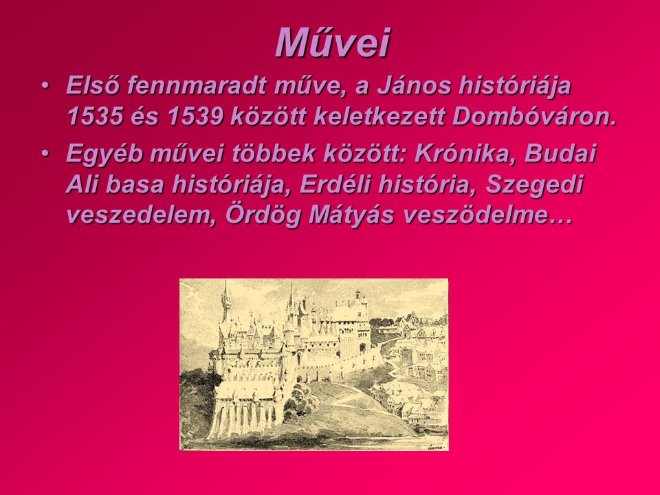 Művei •E•E•E•Első fennmaradt műve, a János históriája 1535 és 1539 között keletkezett Dombóváron. •E•E•E•Egyéb művei többek között: Krónika, Budai Ali