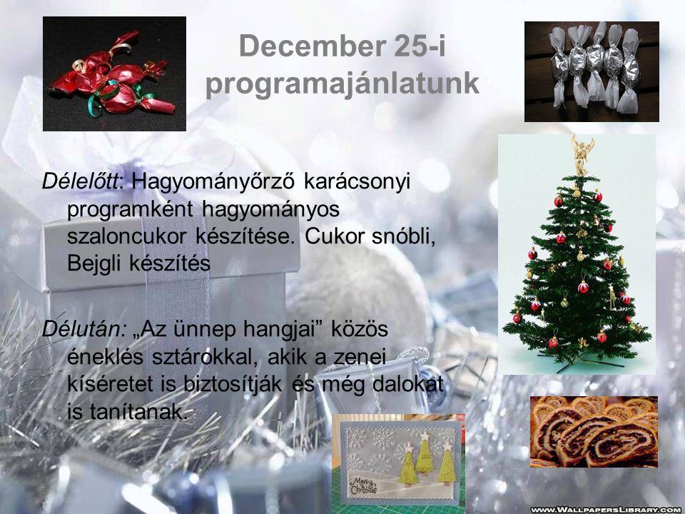 December 25-i programajánlatunk Délelőtt: Hagyományőrző karácsonyi programként hagyományos szaloncukor készítése. Cukor snóbli, Bejgli készítés Délutá