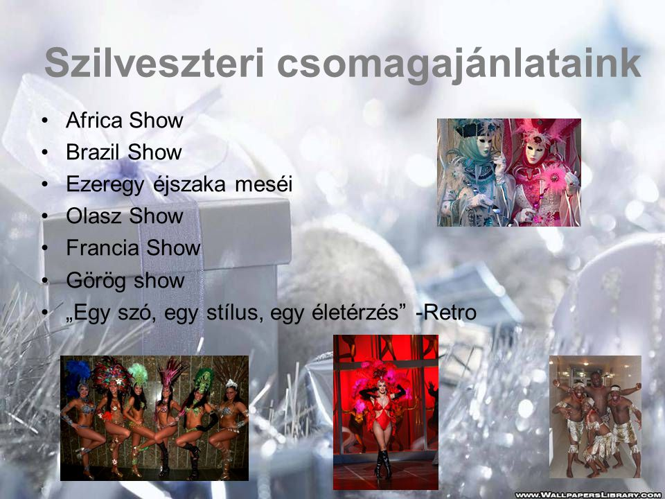 """Szilveszteri csomagajánlataink •Africa Show •Brazil Show •Ezeregy éjszaka meséi •Olasz Show •Francia Show •Görög show •""""Egy szó, egy stílus, egy életé"""