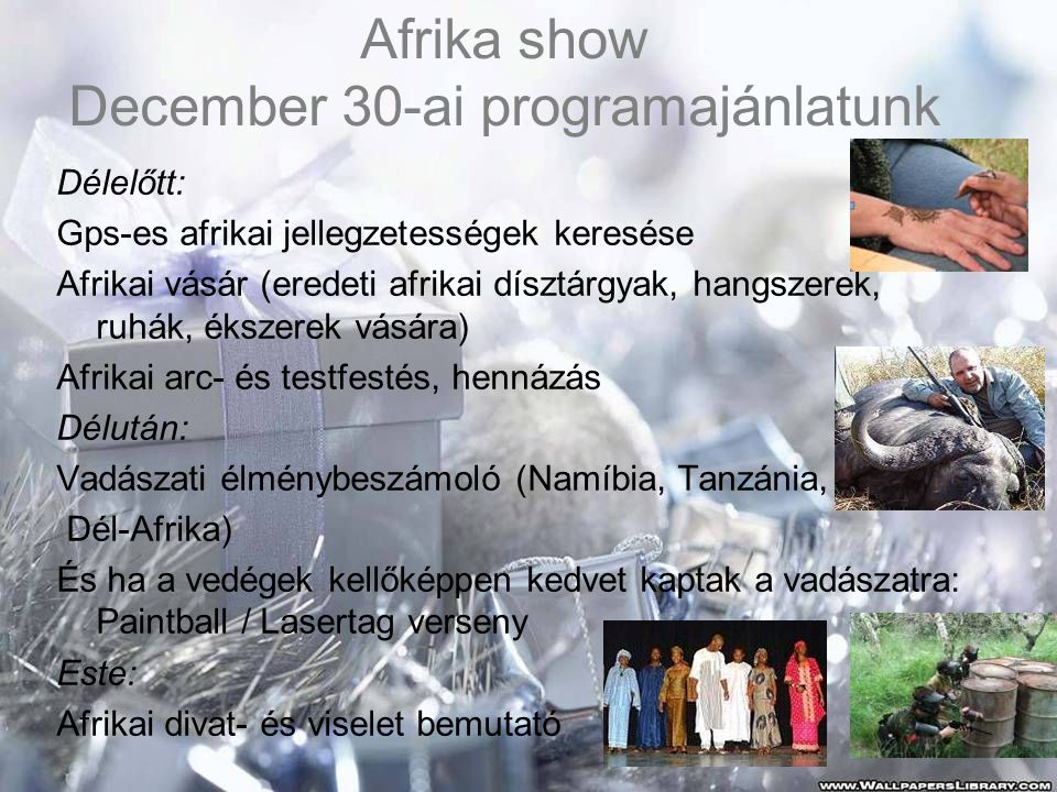 Afrika show December 30-ai programajánlatunk Délelőtt: Gps-es afrikai jellegzetességek keresése Afrikai vásár (eredeti afrikai dísztárgyak, hangszerek, ruhák, ékszerek vására) Afrikai arc- és testfestés, hennázás Délután: Vadászati élménybeszámoló (Namíbia, Tanzánia, Dél-Afrika) És ha a vedégek kellőképpen kedvet kaptak a vadászatra: Paintball / Lasertag verseny Este: Afrikai divat- és viselet bemutató