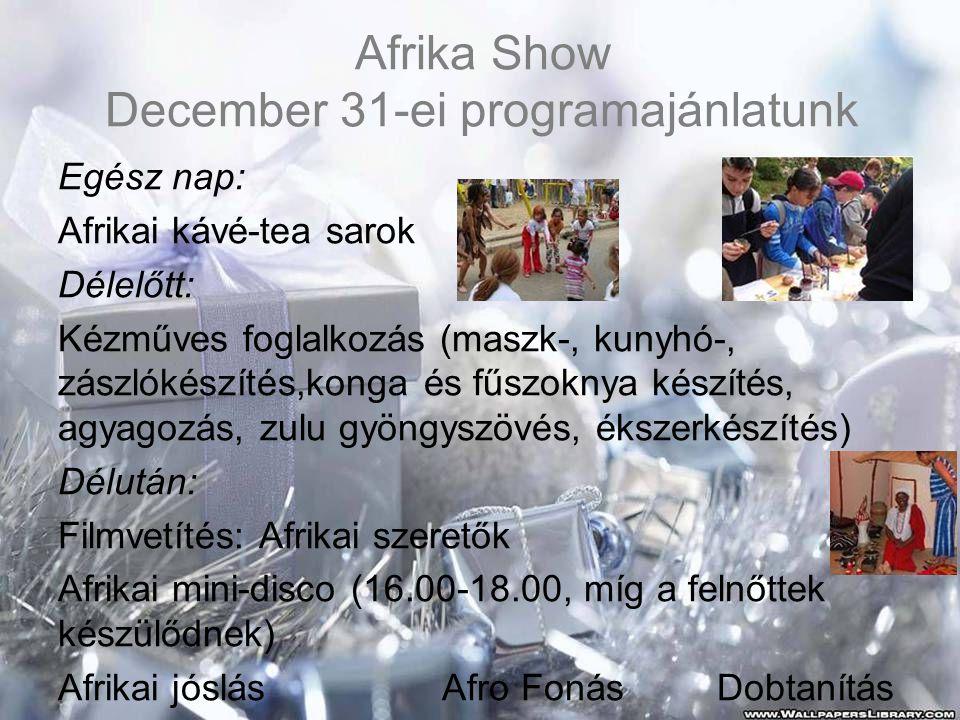 Afrika Show December 31-ei programajánlatunk Egész nap: Afrikai kávé-tea sarok Délelőtt: Kézműves foglalkozás (maszk-, kunyhó-, zászlókészítés,konga és fűszoknya készítés, agyagozás, zulu gyöngyszövés, ékszerkészítés) Délután: Filmvetítés: Afrikai szeretők Afrikai mini-disco (16.00-18.00, míg a felnőttek készülődnek) Afrikai jóslásAfro Fonás Dobtanítás