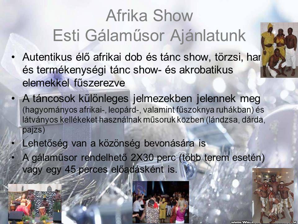 Afrika Show Esti Gálaműsor Ajánlatunk •Autentikus élő afrikai dob és tánc show, törzsi, harci és termékenységi tánc show- és akrobatikus elemekkel fűszerezve •A táncosok különleges jelmezekben jelennek meg (hagyományos afrikai-, leopárd-, valamint fűszoknya ruhákban) és látványos kellékeket használnak műsoruk közben (lándzsa, dárda, pajzs) •Lehetőség van a közönség bevonására is •A gálaműsor rendelhető 2X30 perc (több terem esetén) vagy egy 45 perces előadásként is.