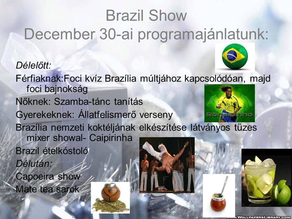 Brazil Show December 30-ai programajánlatunk: Délelőtt: Férfiaknak:Foci kvíz Brazília múltjához kapcsolódóan, majd foci bajnokság Nőknek: Szamba-tánc tanítás Gyerekeknek: Állatfelismerő verseny Brazília nemzeti koktéljának elkészítése látványos tüzes mixer showal- Caipirinha Brazil ételkóstoló Délután: Capoeira show Mate tea sarok